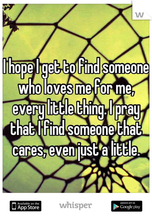 I hope I get to find someone who loves me for me, every little thing. I pray that I find someone that cares, even just a little.
