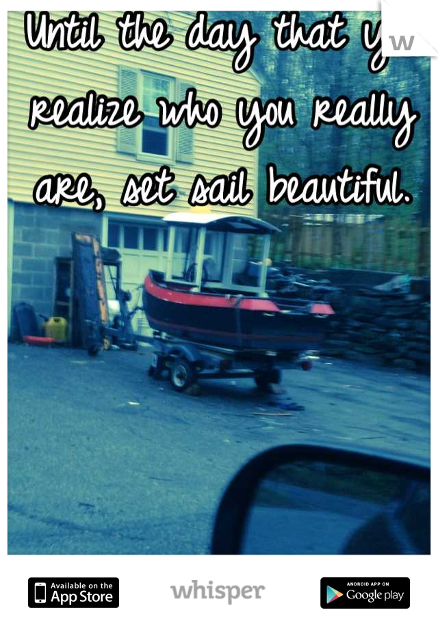 Until the day that you realize who you really are, set sail beautiful.