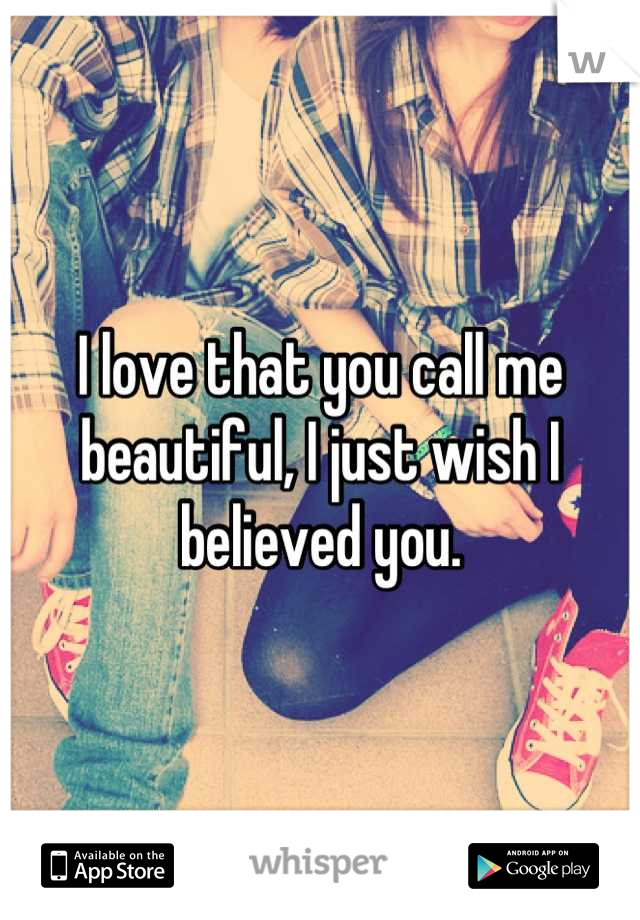 I love that you call me beautiful, I just wish I believed you.