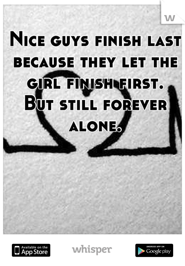 Nice guys finish last because they let the girl finish first.  But still forever alone.