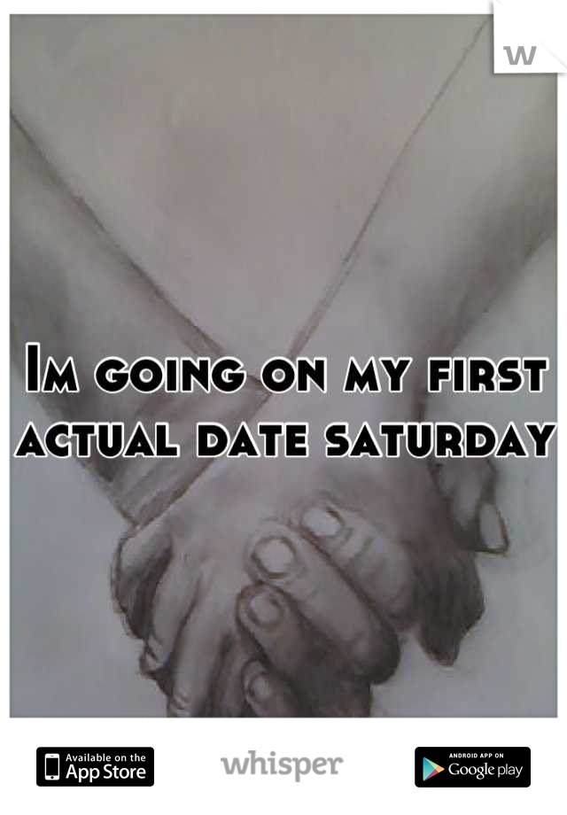 Im going on my first actual date saturday