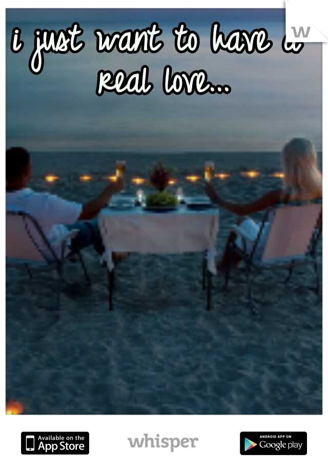 i just want to have a real love...