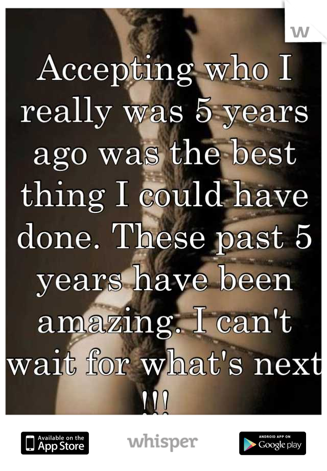 Accepting who I really was 5 years ago was the best thing I could have done. These past 5 years have been amazing. I can't wait for what's next !!!