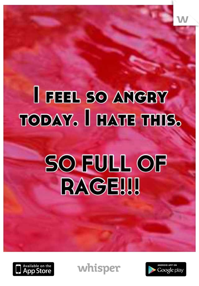 I feel so angry today. I hate this.    SO FULL OF RAGE!!!