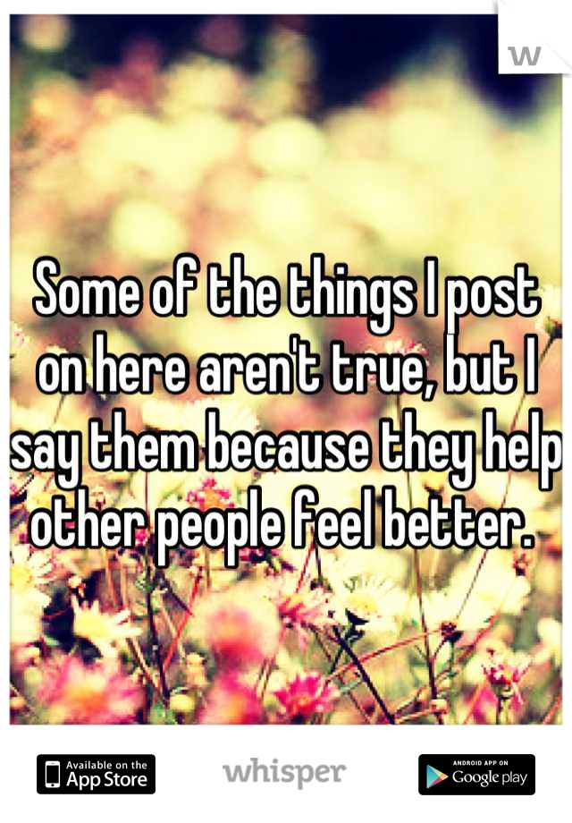 Some of the things I post on here aren't true, but I say them because they help other people feel better.