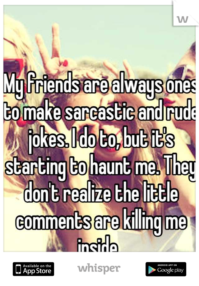 My friends are always ones to make sarcastic and rude jokes. I do to, but it's starting to haunt me. They don't realize the little comments are killing me inside.