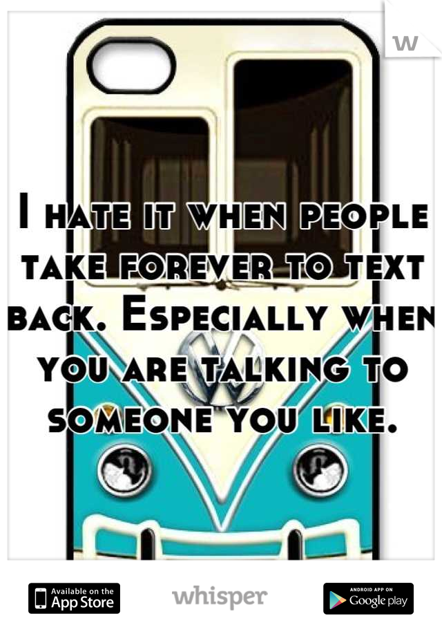 I hate it when people take forever to text back. Especially when you are talking to someone you like.