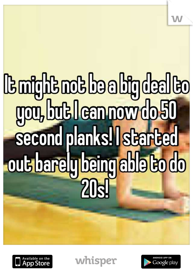 It might not be a big deal to you, but I can now do 50 second planks! I started out barely being able to do 20s!