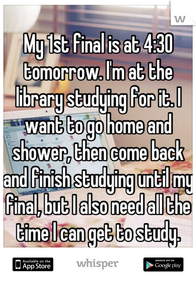 My 1st final is at 4:30 tomorrow. I'm at the library studying for it. I want to go home and shower, then come back and finish studying until my final, but I also need all the time I can get to study.