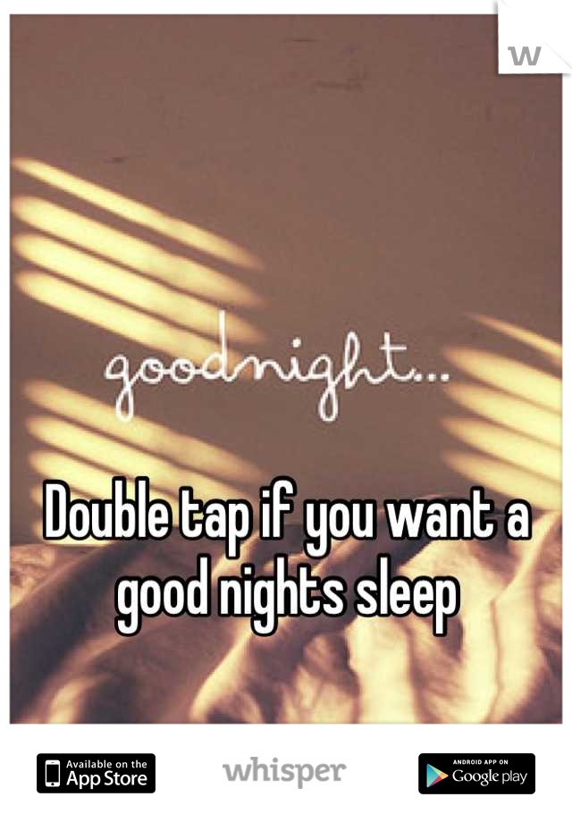 Double tap if you want a good nights sleep