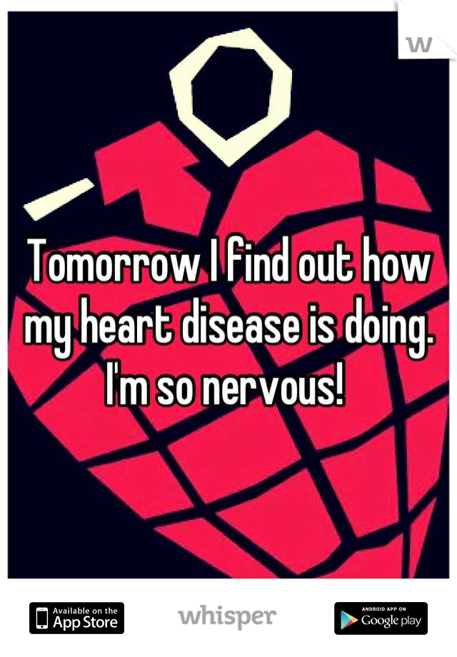 Tomorrow I find out how my heart disease is doing. I'm so nervous!
