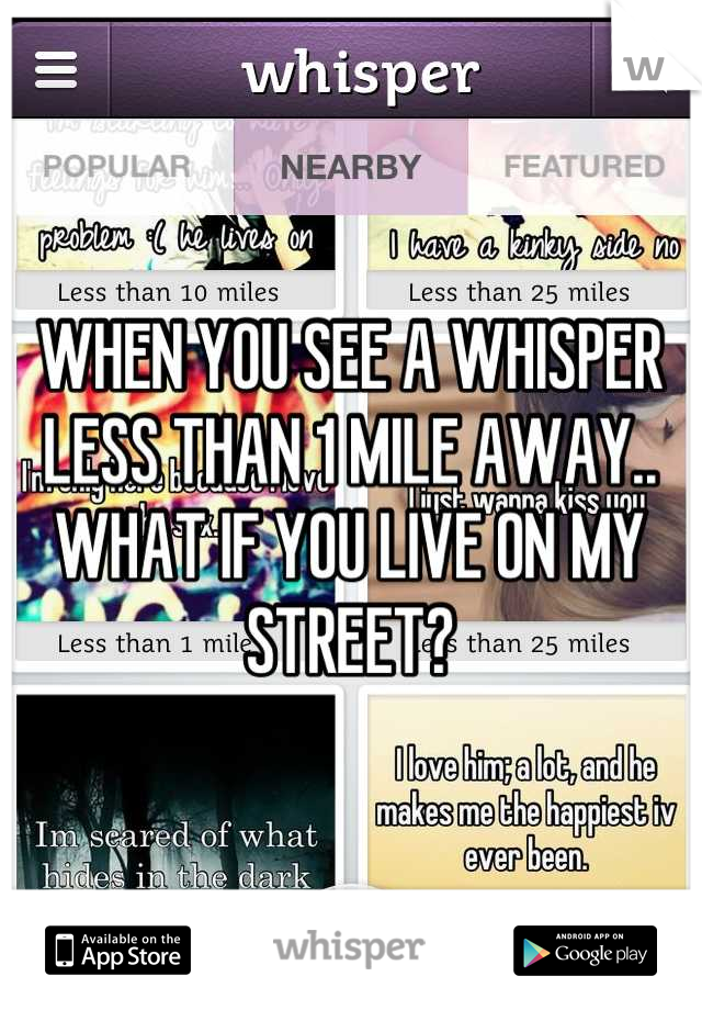 WHEN YOU SEE A WHISPER LESS THAN 1 MILE AWAY.. WHAT IF YOU LIVE ON MY STREET?