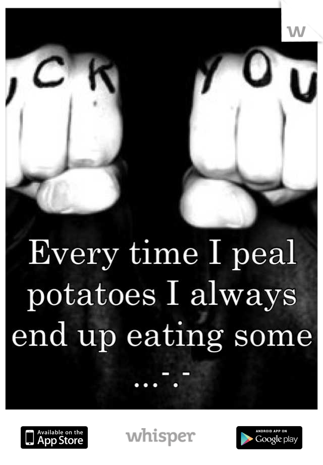 Every time I peal potatoes I always end up eating some ...-.-