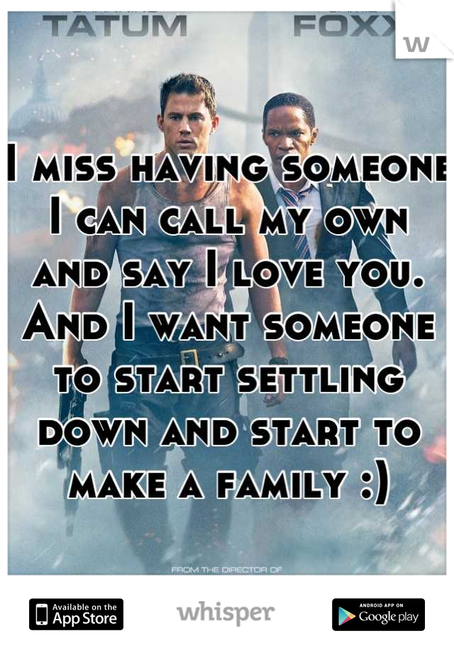 I miss having someone I can call my own and say I love you. And I want someone to start settling down and start to make a family :)