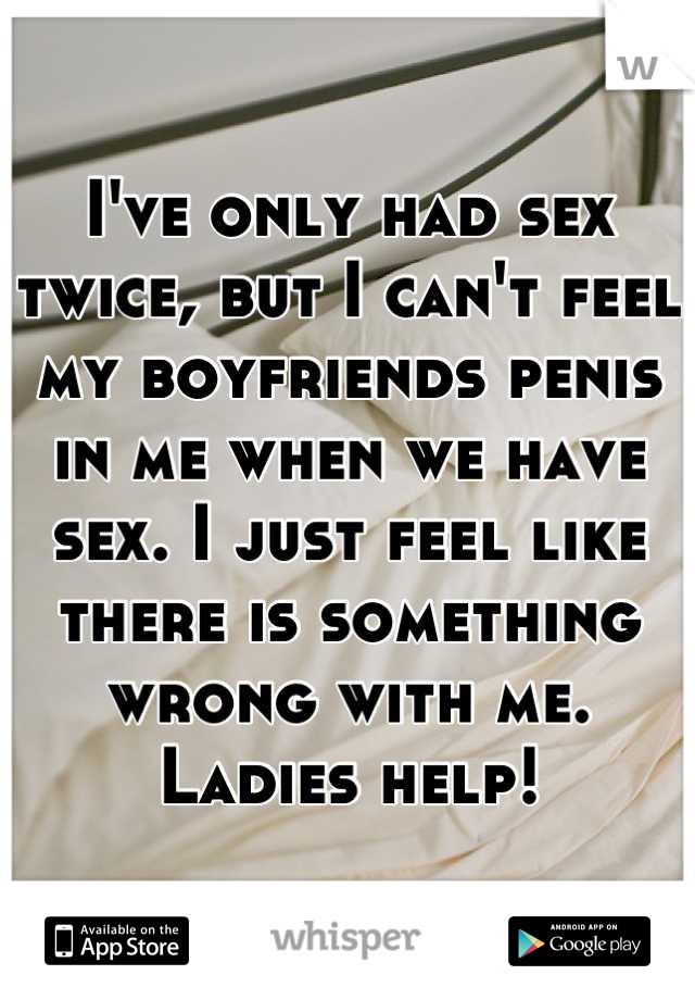 I've only had sex twice, but I can't feel my boyfriends penis in me when we have sex. I just feel like there is something wrong with me. Ladies help!