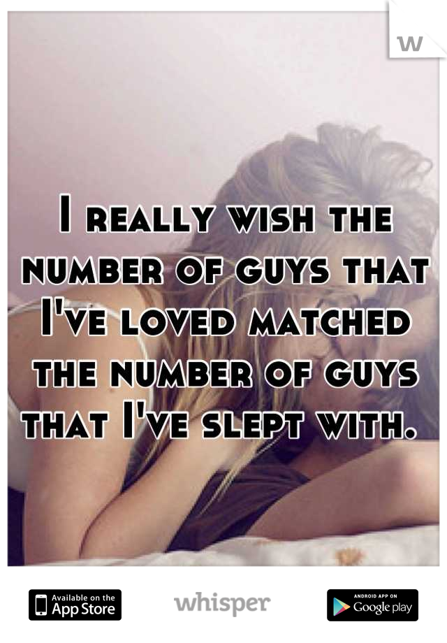 I really wish the number of guys that I've loved matched the number of guys that I've slept with.