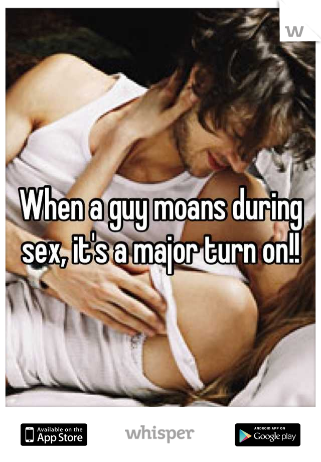 When a guy moans during sex, it's a major turn on!!