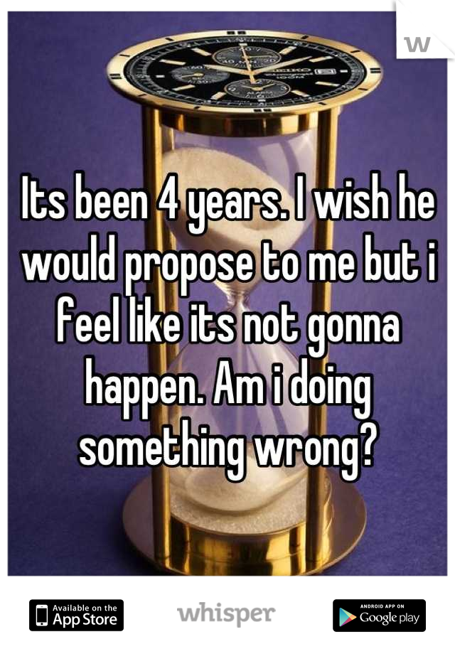 Its been 4 years. I wish he would propose to me but i feel like its not gonna happen. Am i doing something wrong?