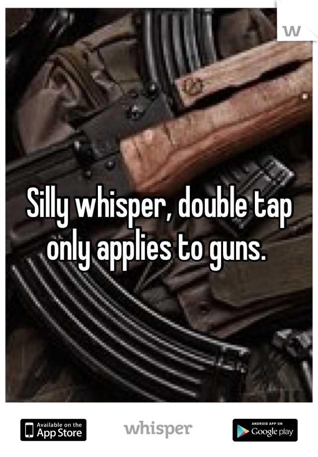 Silly whisper, double tap only applies to guns.