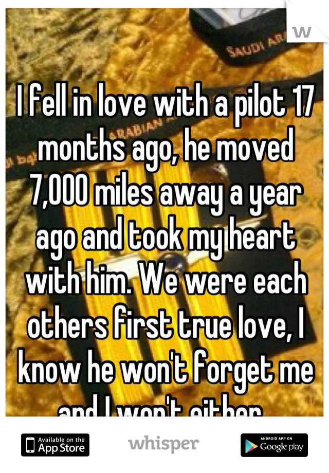 I fell in love with a pilot 17 months ago, he moved 7,000 miles away a year ago and took my heart with him. We were each others first true love, I know he won't forget me and I won't either.