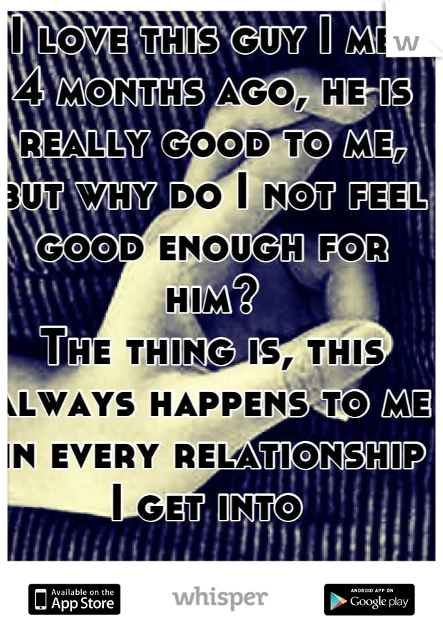 I love this guy I met 4 months ago, he is really good to me, but why do I not feel good enough for him? The thing is, this always happens to me in every relationship I get into