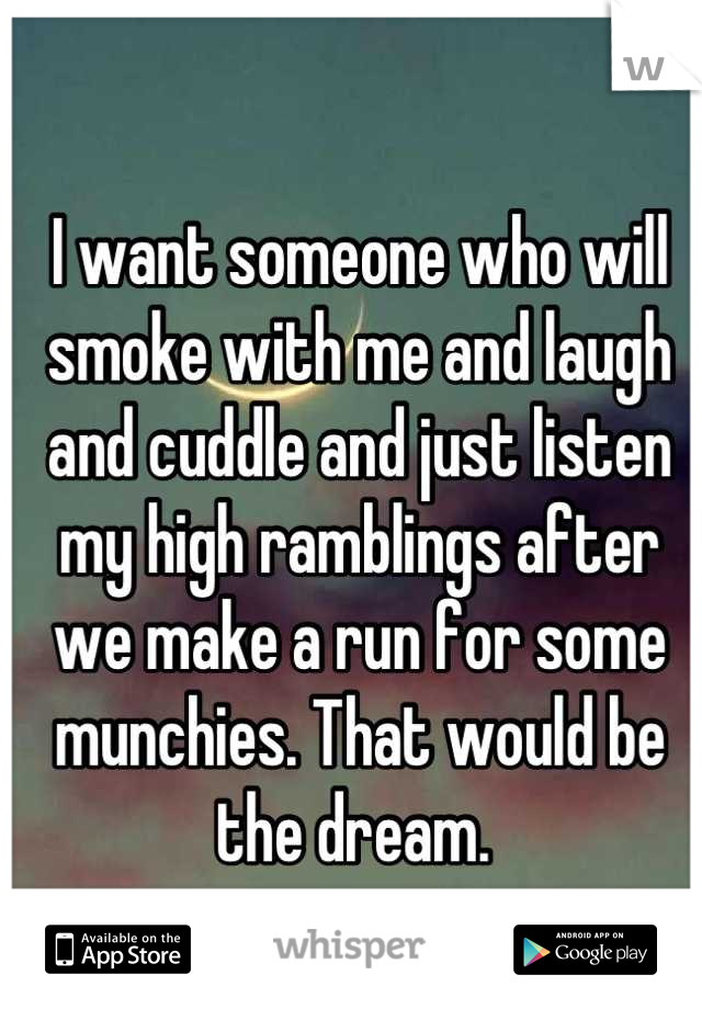 I want someone who will smoke with me and laugh and cuddle and just listen my high ramblings after we make a run for some munchies. That would be the dream.