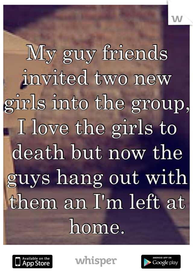 My guy friends invited two new girls into the group, I love the girls to death but now the guys hang out with them an I'm left at home.