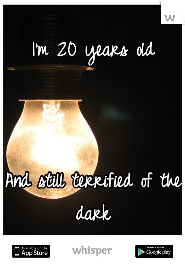 I'm 20 years old    And still terrified of the dark