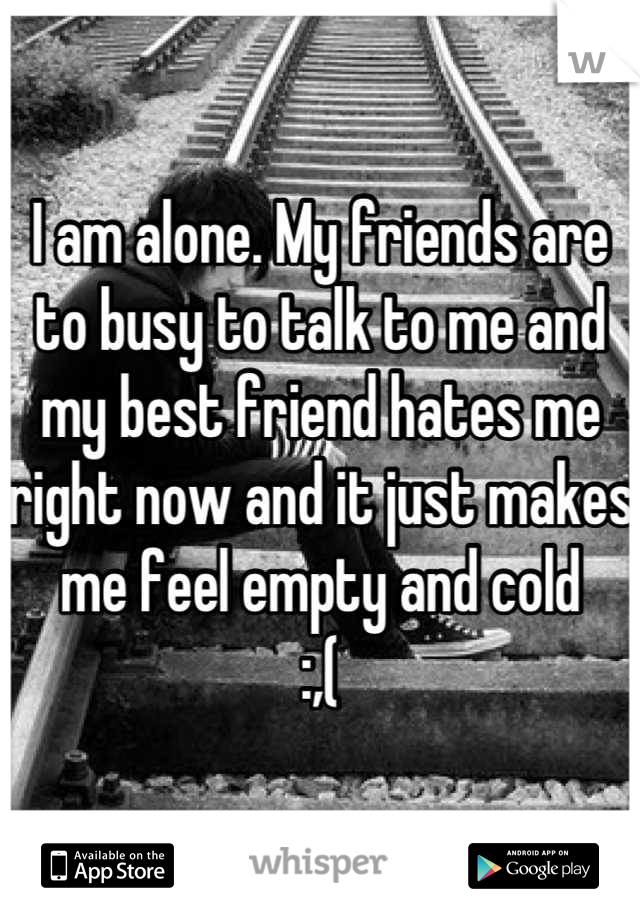 I am alone. My friends are to busy to talk to me and my best friend hates me right now and it just makes me feel empty and cold :,(