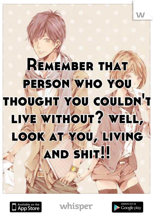 Remember that person who you thought you couldn't live without? well, look at you, living and shit!!