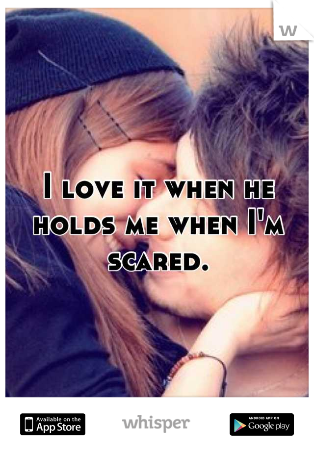 I love it when he holds me when I'm scared.
