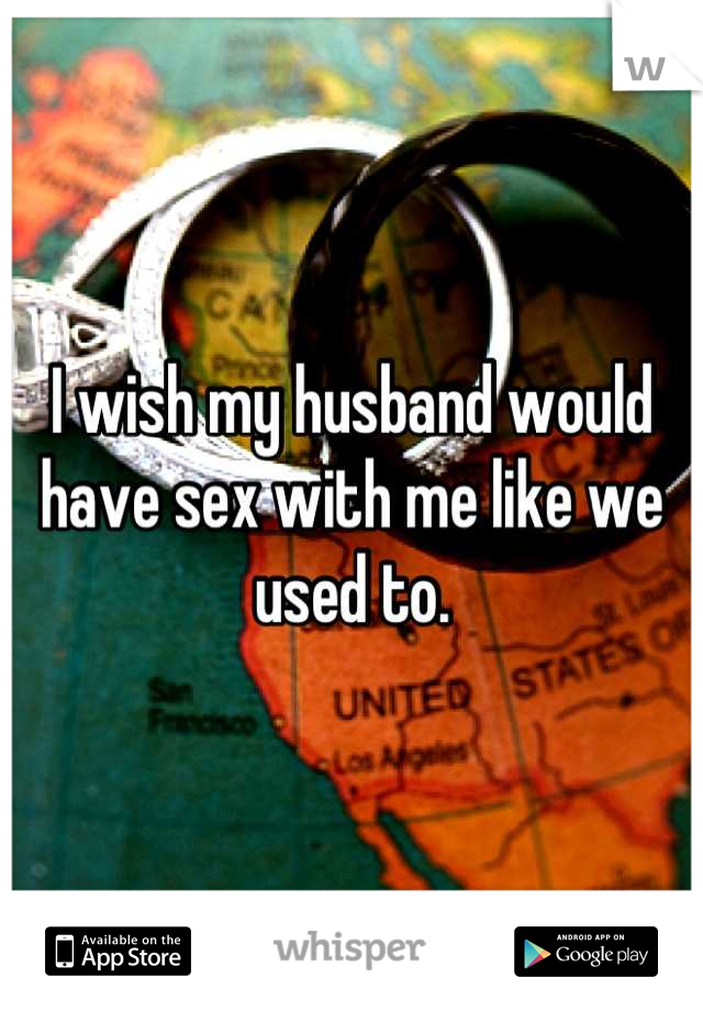 I wish my husband would have sex with me like we used to.