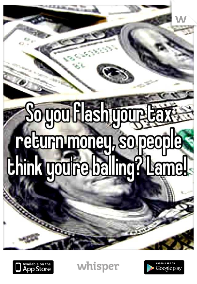 So you flash your tax return money, so people think you're balling? Lame!
