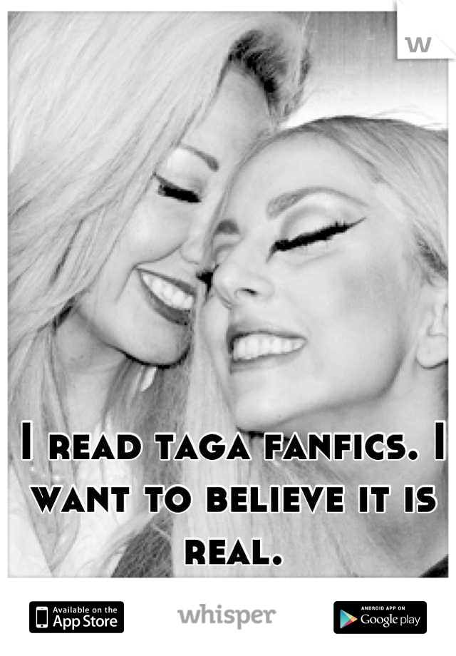 I read taga fanfics. I want to believe it is real.