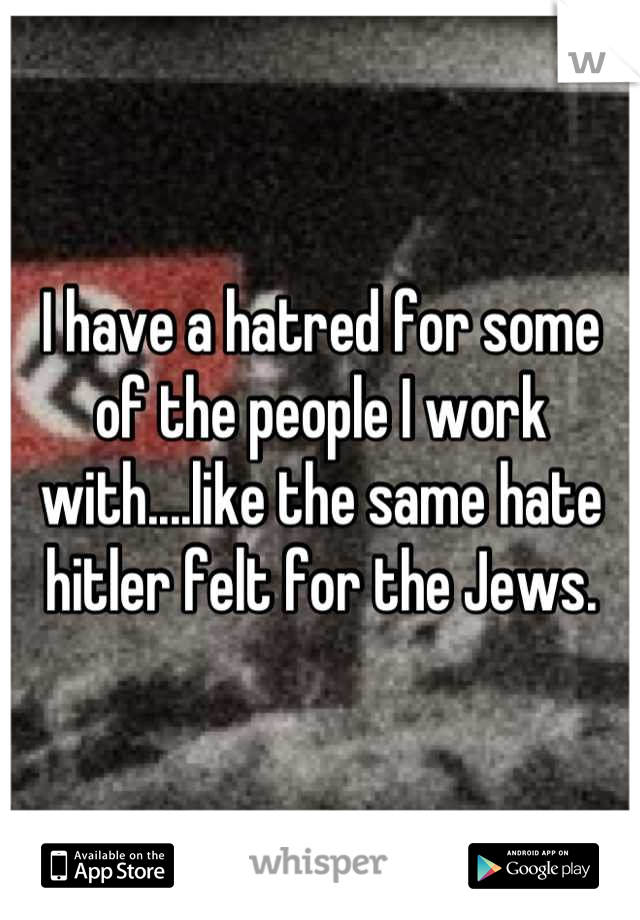 I have a hatred for some of the people I work with....like the same hate hitler felt for the Jews.