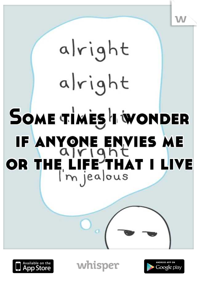 Some times i wonder if anyone envies me or the life that i live