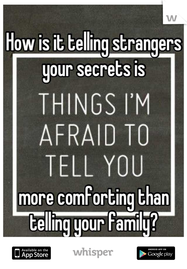 How is it telling strangers your secrets is      more comforting than telling your family?