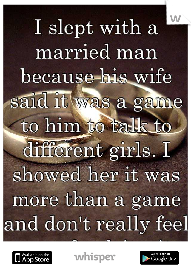 I slept with a married man because his wife said it was a game to him to talk to different girls. I showed her it was more than a game and don't really feel sorry for doing it.