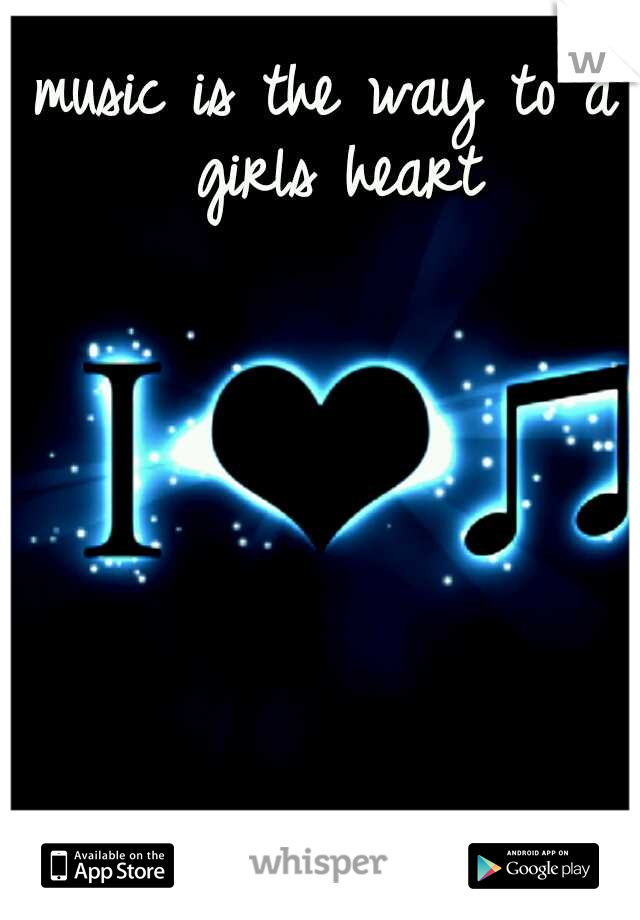 music is the way to a girls heart