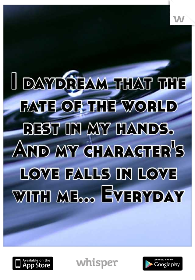 I daydream that the fate of the world rest in my hands. And my character's love falls in love with me... Everyday