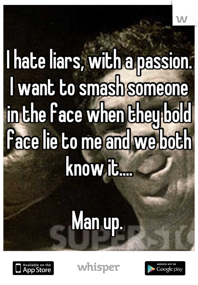 I hate liars, with a passion. I want to smash someone in the face when they bold face lie to me and we both know it....  Man up.
