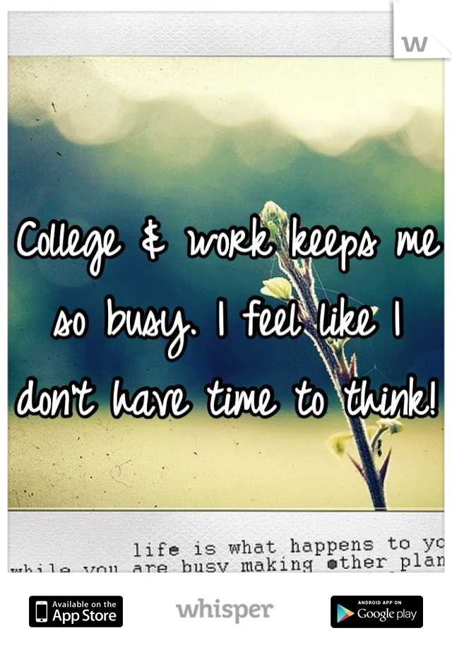 College & work keeps me so busy. I feel like I don't have time to think!