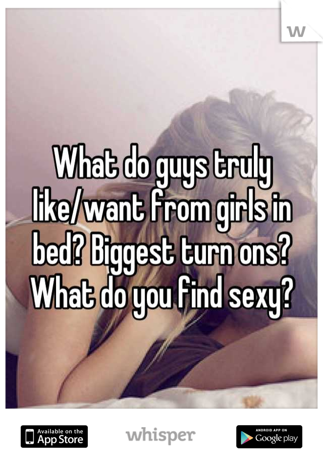 What do guys truly like/want from girls in bed? Biggest turn ons?  What do you find sexy?