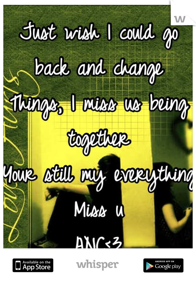 Just wish I could go back and change  Things, I miss us being together  Your still my everything  Miss u  ANC<3