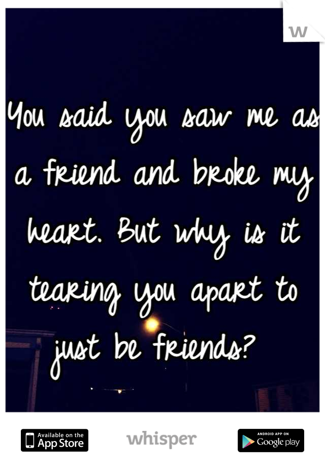 You said you saw me as a friend and broke my heart. But why is it tearing you apart to just be friends?
