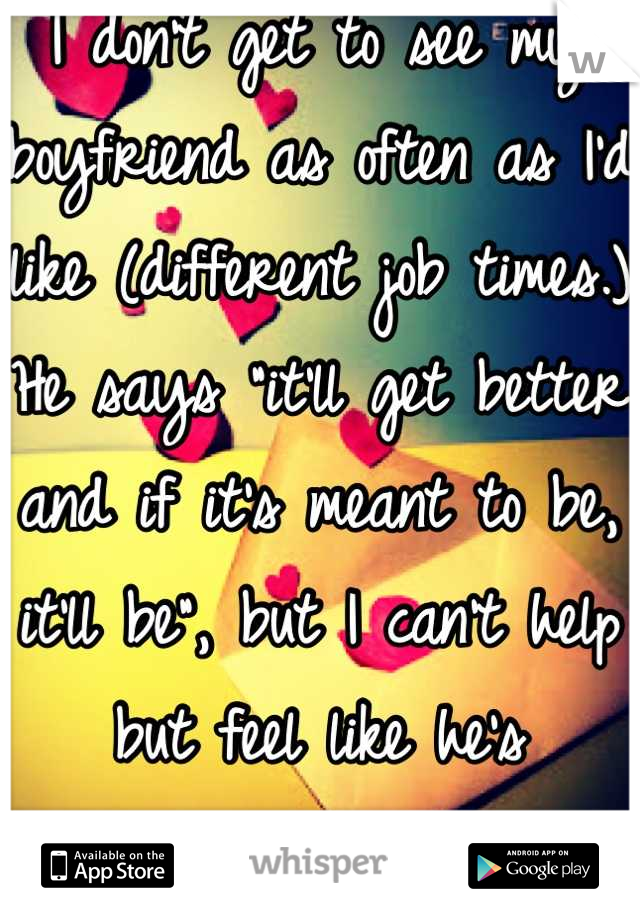 """I don't get to see my boyfriend as often as I'd like (different job times.) He says """"it'll get better and if it's meant to be, it'll be"""", but I can't help but feel like he's indifferent. I hate this :/"""