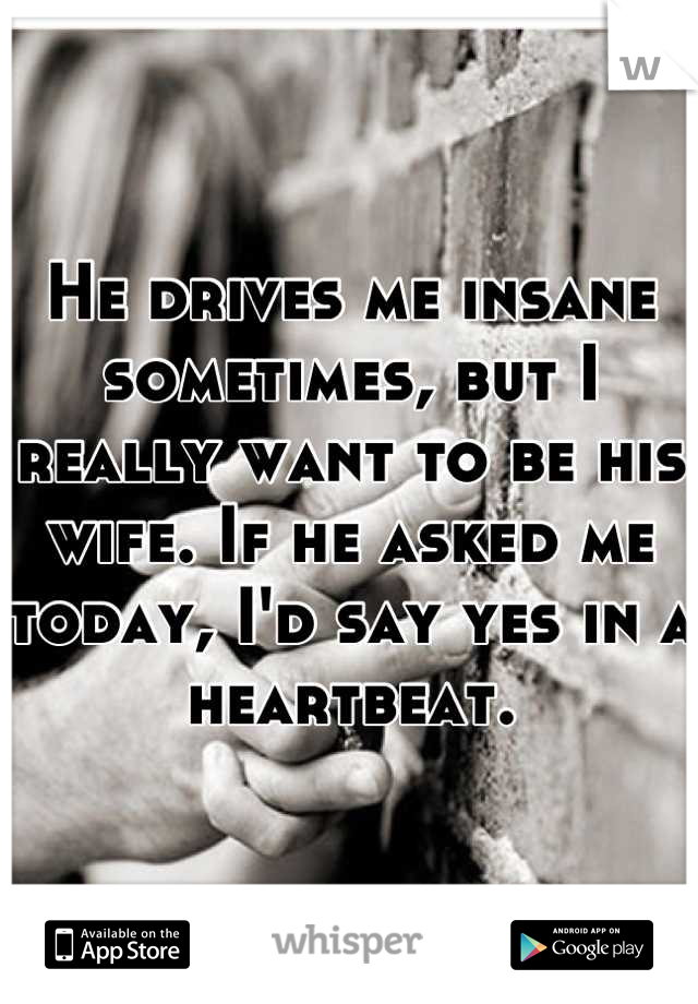 He drives me insane sometimes, but I really want to be his wife. If he asked me today, I'd say yes in a heartbeat.