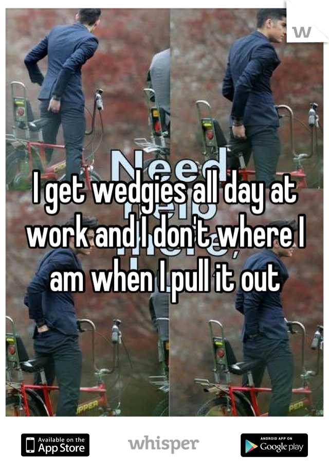 I get wedgies all day at work and I don't where I am when I pull it out