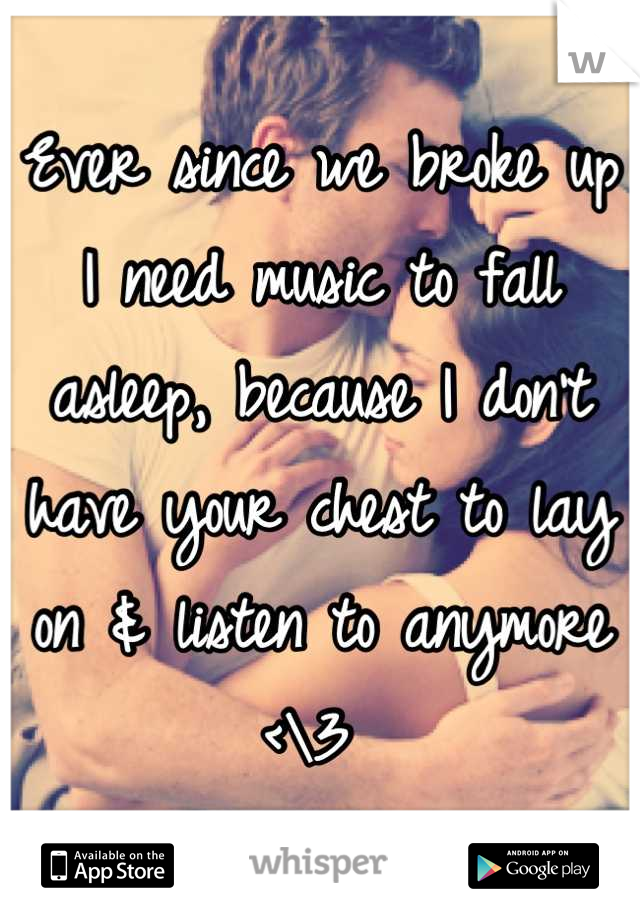 Ever since we broke up I need music to fall asleep, because I don't have your chest to lay on & listen to anymore <\3