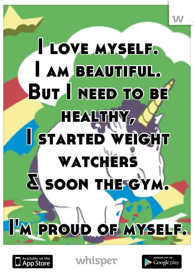 I love myself. I am beautiful. But I need to be healthy, I started weight watchers  & soon the gym.   I'm proud of myself.